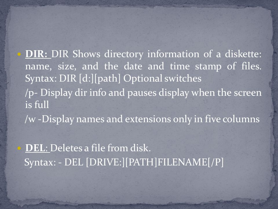 DIR: DIR Shows directory information of a diskette: name, size, and the date and time stamp of files. Syntax: DIR [d:][path] Optional switches